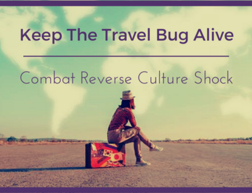 Keep The Travel Bug Alive: Combat Reverse Culture Shock